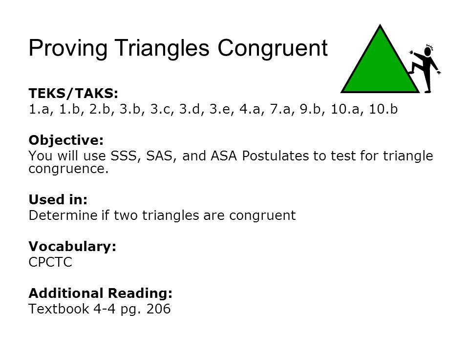 Proving Triangles Congruent TEKS/TAKS: 1.a, 1.b, 2.b, 3.b, 3.c, 3.d, 3.e, 4.a, 7.a, 9.b, 10.a, 10.b Objective: You will use SSS, SAS, and ASA Postulates to test for triangle congruence.