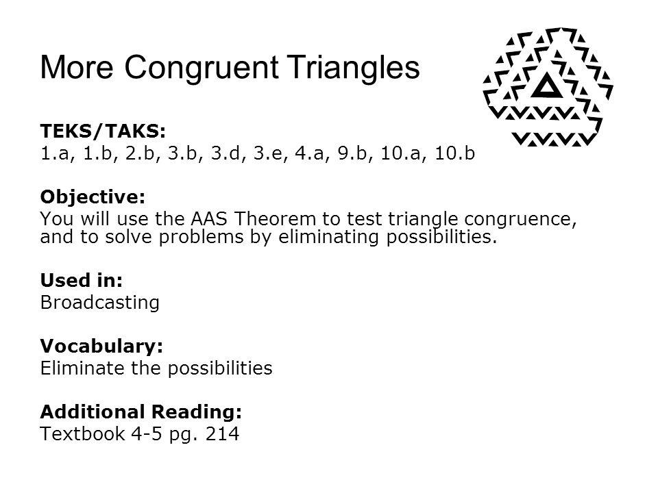 More Congruent Triangles TEKS/TAKS: 1.a, 1.b, 2.b, 3.b, 3.d, 3.e, 4.a, 9.b, 10.a, 10.b Objective: You will use the AAS Theorem to test triangle congru