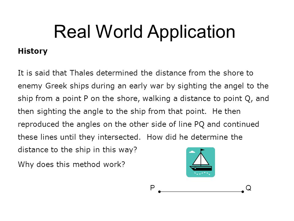 Real World Application History It is said that Thales determined the distance from the shore to enemy Greek ships during an early war by sighting the angel to the ship from a point P on the shore, walking a distance to point Q, and then sighting the angle to the ship from that point.