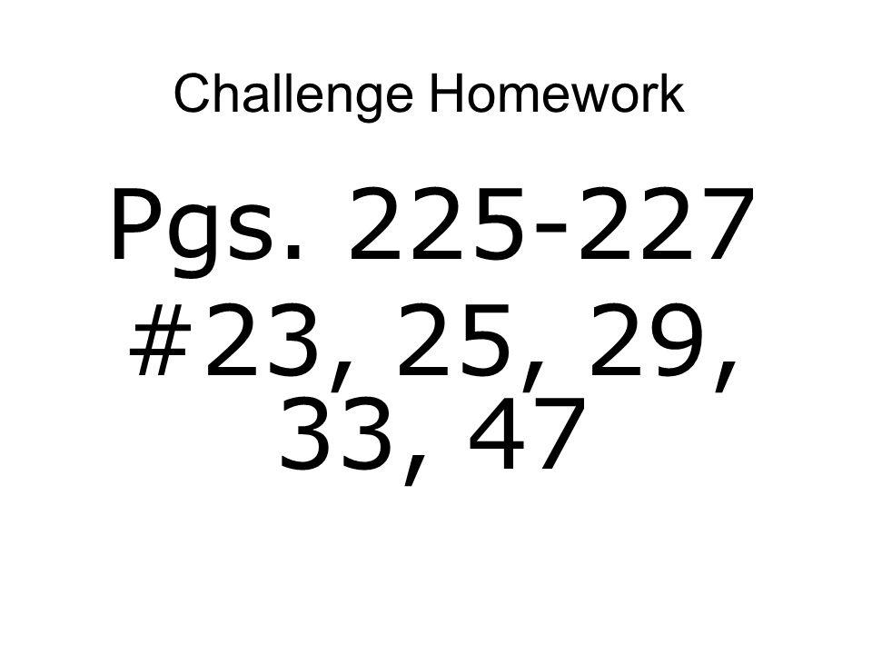 Challenge Homework Pgs. 225-227 #23, 25, 29, 33, 47