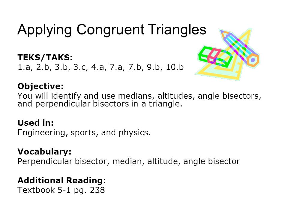Applying Congruent Triangles TEKS/TAKS: 1.a, 2.b, 3.b, 3.c, 4.a, 7.a, 7.b, 9.b, 10.b Objective: You will identify and use medians, altitudes, angle bisectors, and perpendicular bisectors in a triangle.