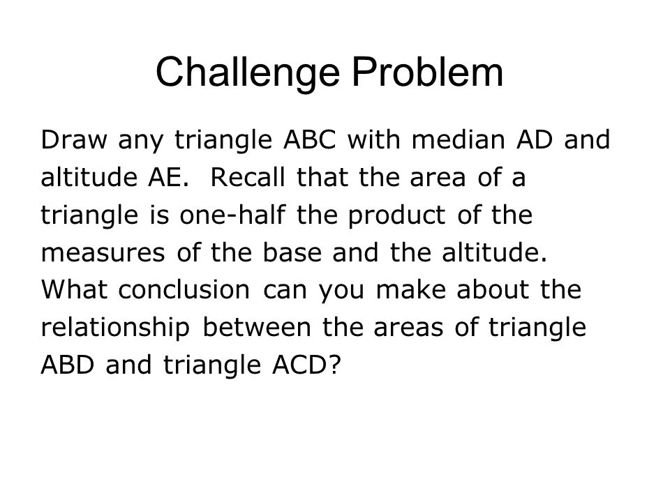 Challenge Problem Draw any triangle ABC with median AD and altitude AE. Recall that the area of a triangle is one-half the product of the measures of