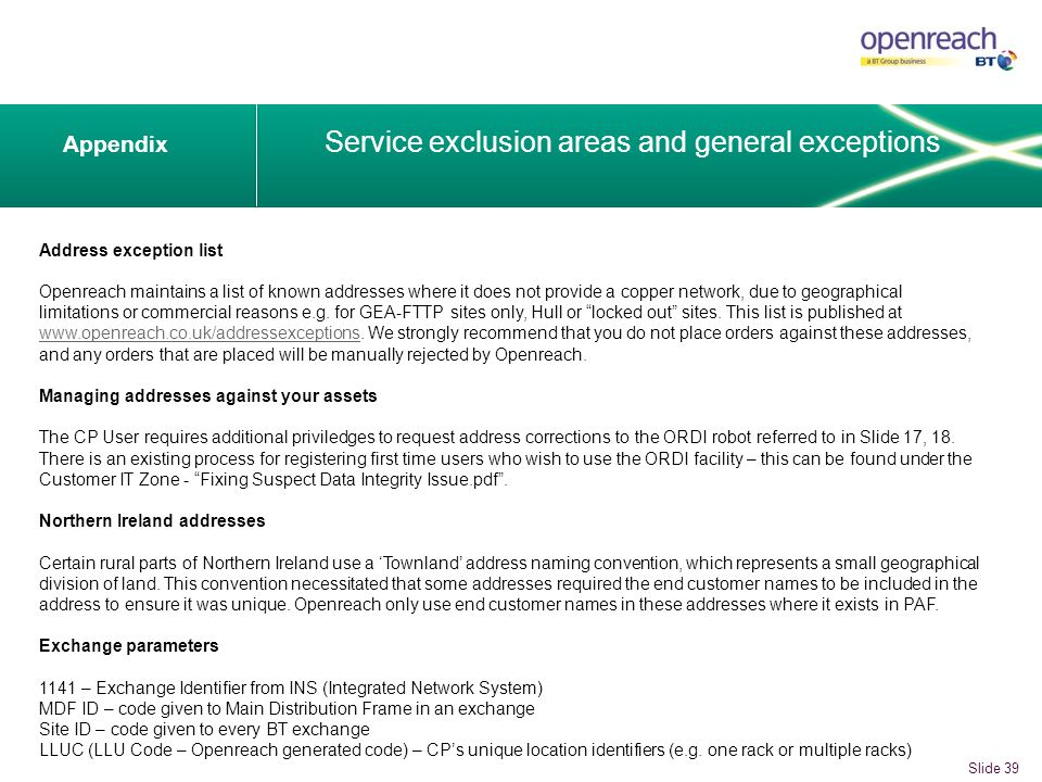 Appendix Service exclusion areas and general exceptions Slide 39 Address exception list Openreach maintains a list of known addresses where it does not provide a copper network, due to geographical limitations or commercial reasons e.g.