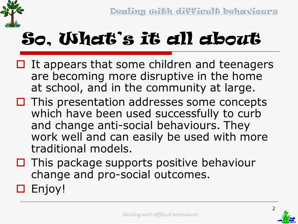 1 Dealing with difficult behaviours A presentation for parents, caregivers teachers and support staff