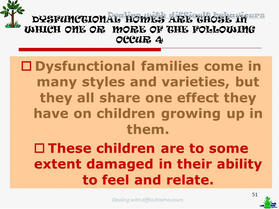 50 Dealing with difficult behaviours DYSFUNCTIONAL HOMES ARE THOSE IN WHICH ONE OR MORE OF THE FOLLOWING OCCUR 3  If one parent displays any of these kinds of behaviours or obsessions, it is damaging to the child.