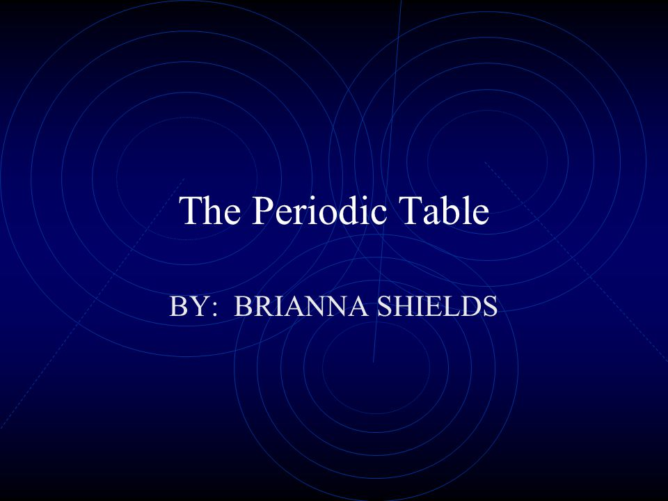 The Periodic Table BY: BRIANNA SHIELDS