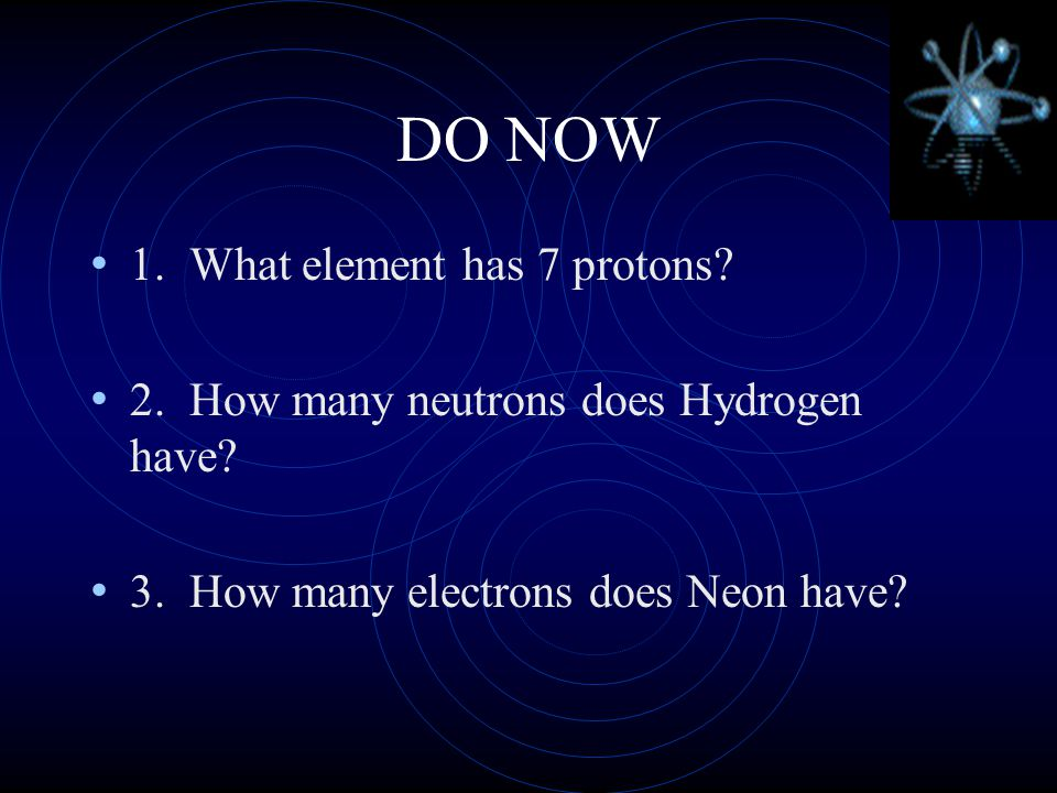DO NOW 1.What element has 7 protons. 2. How many neutrons does Hydrogen have.