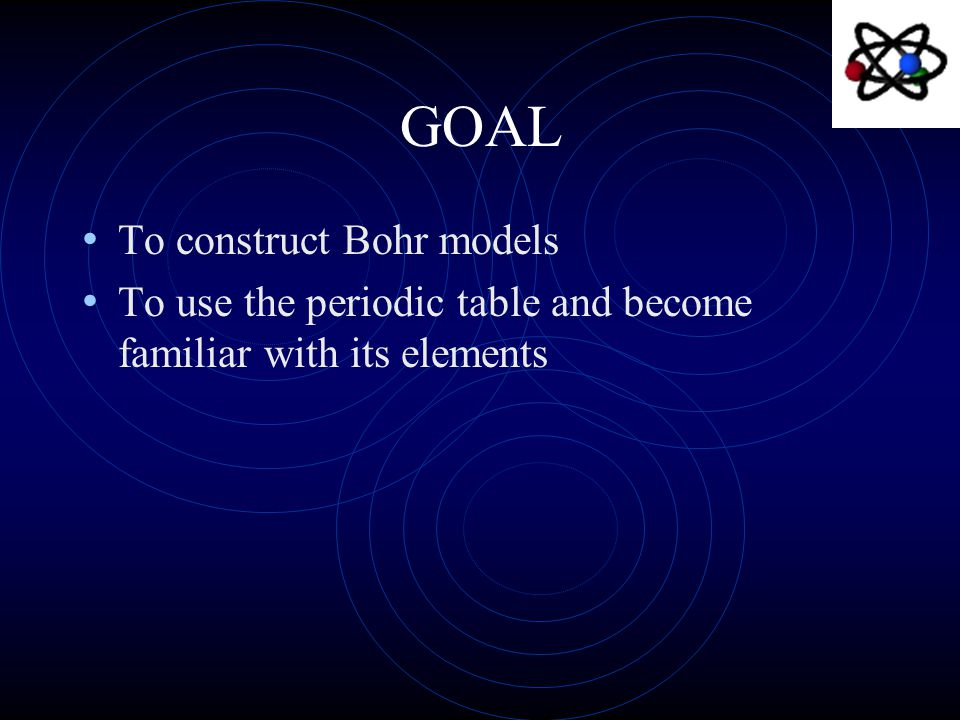 GOAL To construct Bohr models To use the periodic table and become familiar with its elements