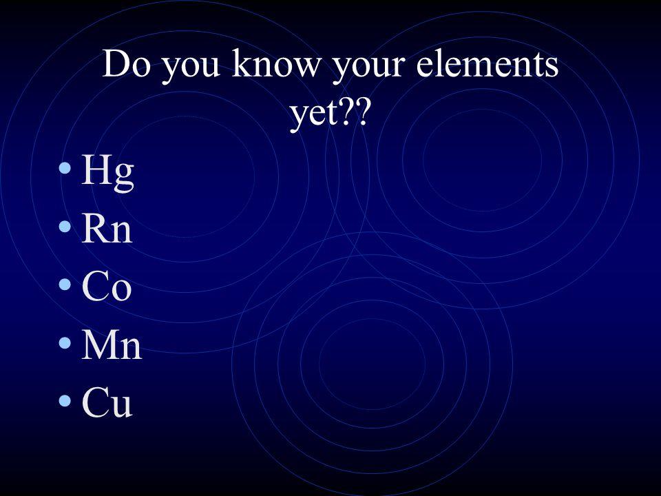 Do you know your elements yet?? Ne P Cl Pt Au