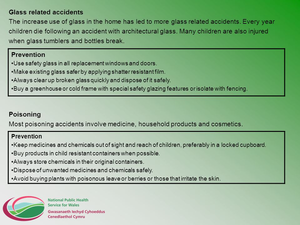 Glass related accidents The increase use of glass in the home has led to more glass related accidents. Every year children die following an accident w