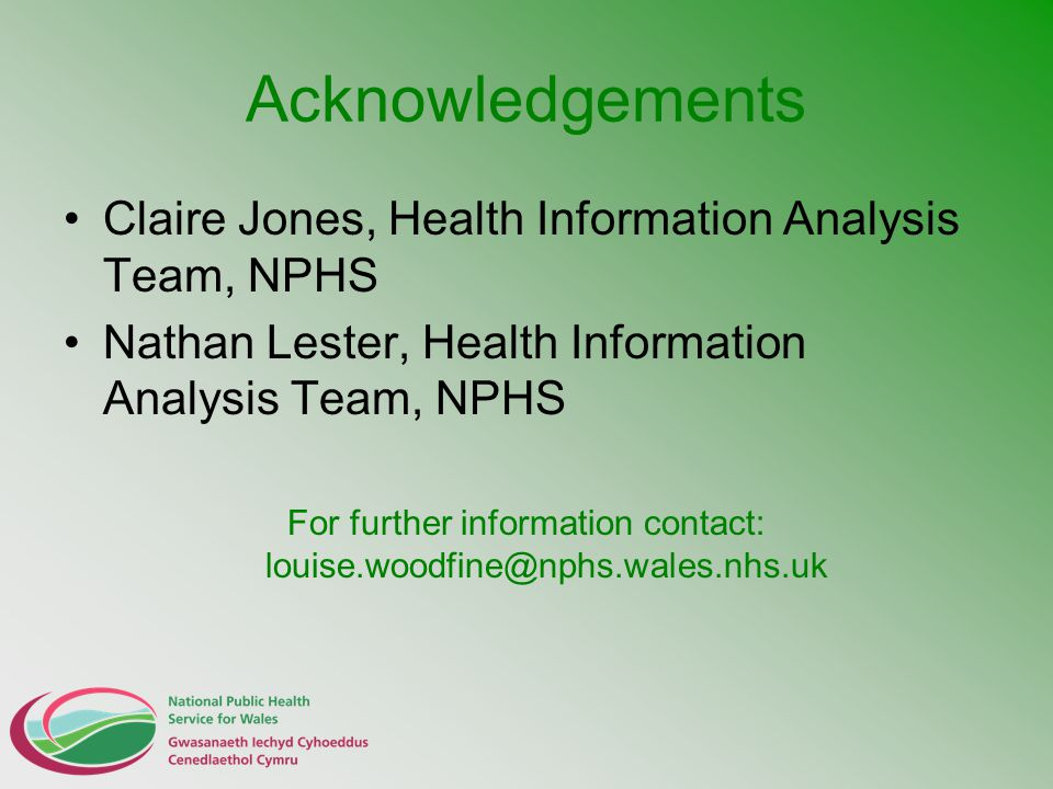 Acknowledgements Claire Jones, Health Information Analysis Team, NPHS Nathan Lester, Health Information Analysis Team, NPHS For further information contact: louise.woodfine@nphs.wales.nhs.uk