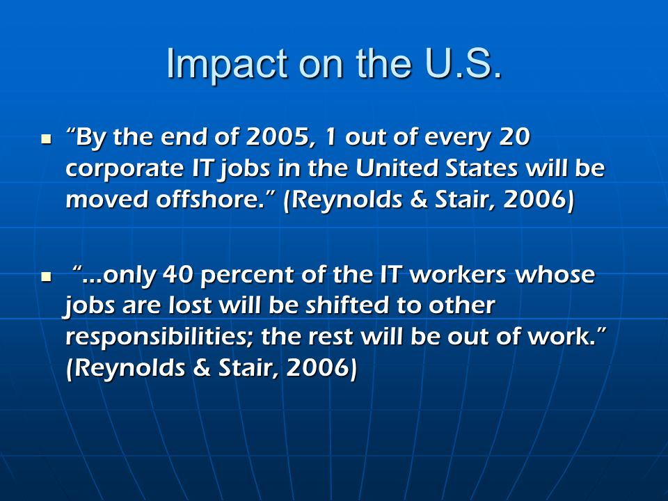 "Impact on the U.S. ""By the end of 2005, 1 out of every 20 corporate IT jobs in the United States will be moved offshore."" (Reynolds & Stair, 2006) ""By"