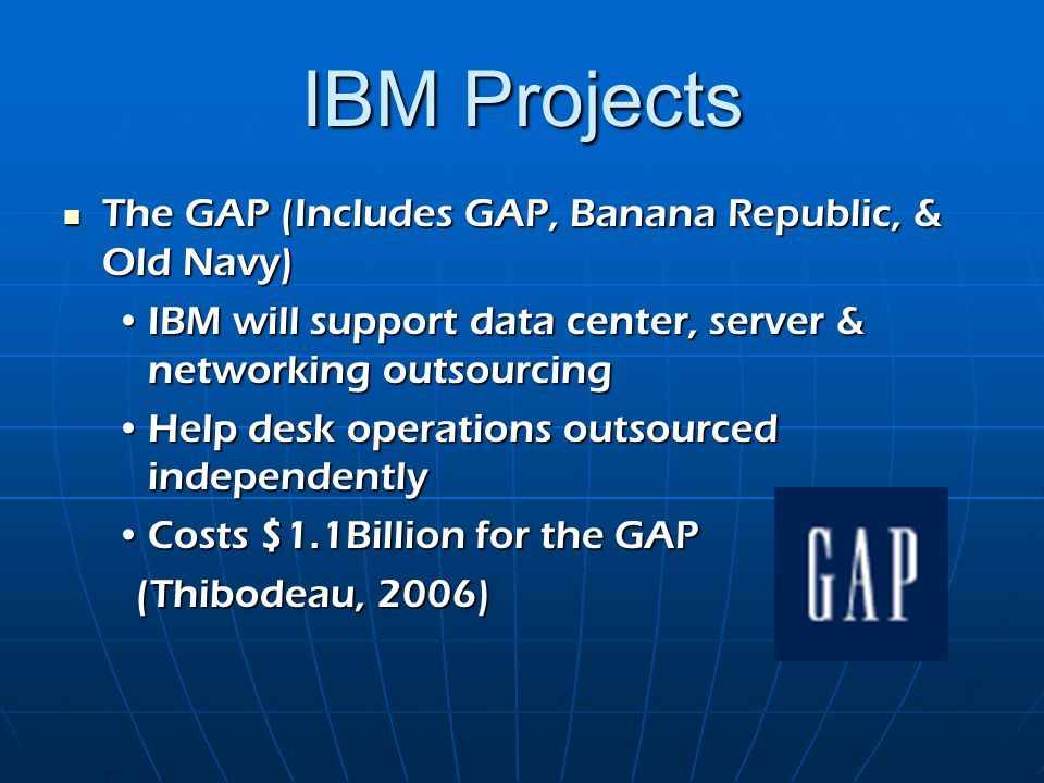 IBM Projects The GAP (Includes GAP, Banana Republic, & Old Navy) The GAP (Includes GAP, Banana Republic, & Old Navy) IBM will support data center, ser