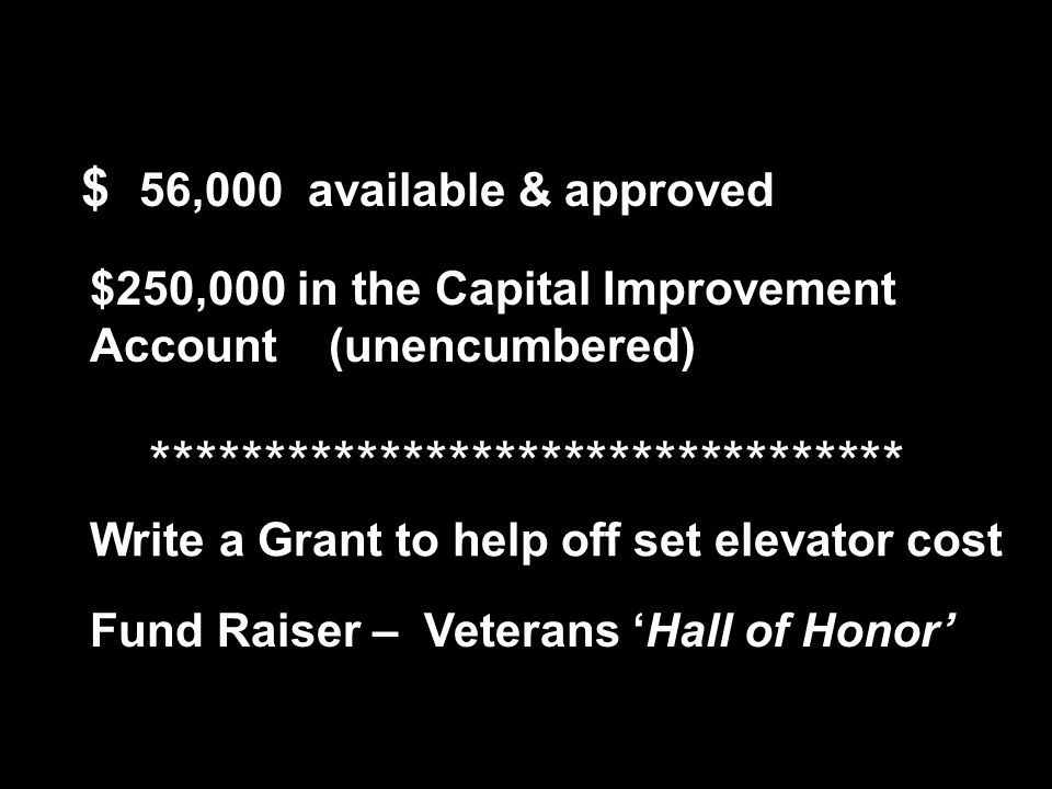 $ 56,000 available & approved $250,000 in the Capital Improvement Account (unencumbered) Write a Grant to help off set elevator cost Fund Raiser – Veterans 'Hall of Honor' *********************************