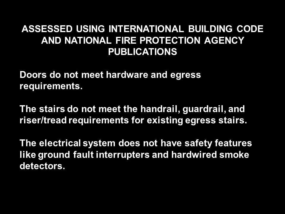 ASSESSED USING INTERNATIONAL BUILDING CODE AND NATIONAL FIRE PROTECTION AGENCY PUBLICATIONS Doors do not meet hardware and egress requirements. The st