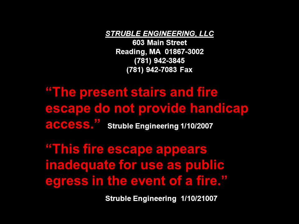 STRUBLE ENGINEERING, LLC 603 Main Street Reading, MA 01867-3002 (781) 942-3845 (781) 942-7083 Fax The present stairs and fire escape do not provide handicap access. Struble Engineering 1/10/2007 This fire escape appears inadequate for use as public egress in the event of a fire. Struble Engineering 1/10/21007