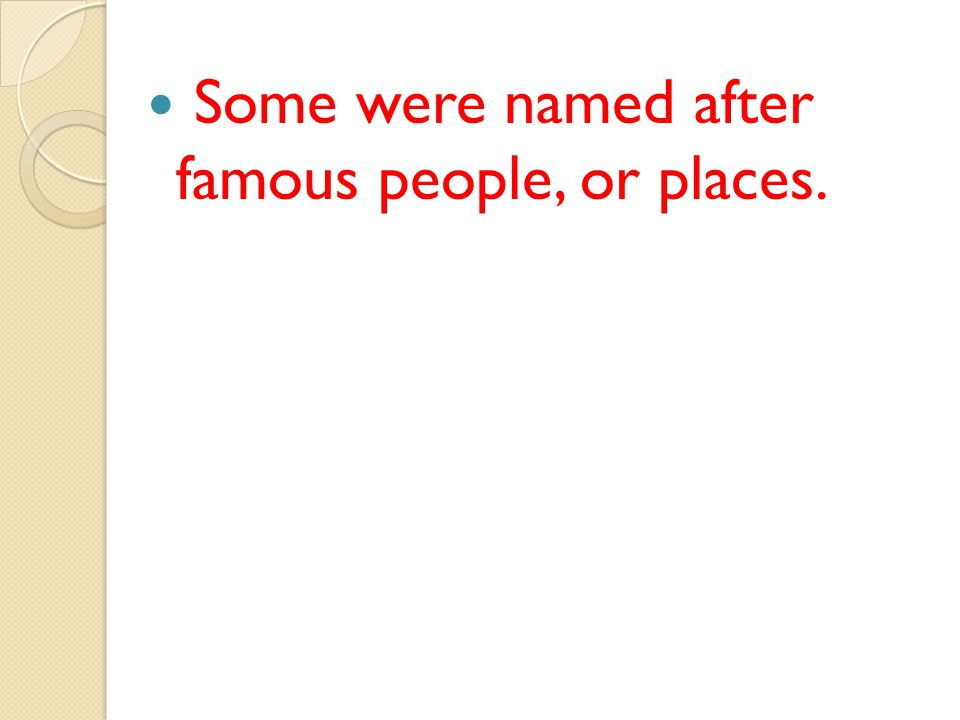 Some were named after famous people, or places.