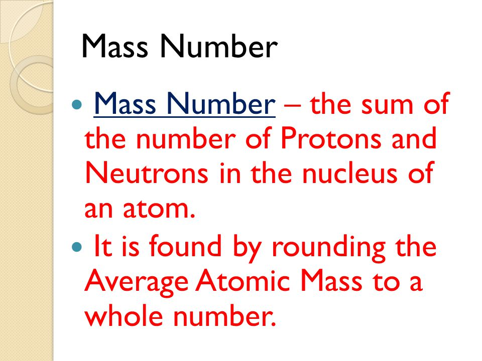 Mass Number Mass Number – the sum of the number of Protons and Neutrons in the nucleus of an atom.