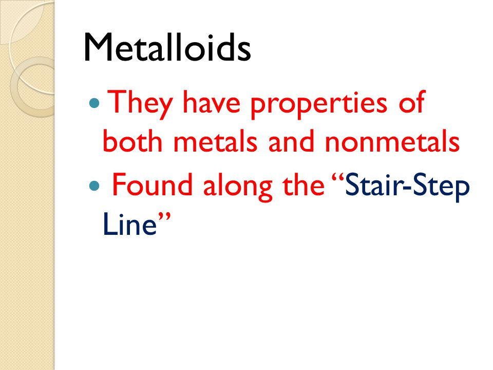 Metalloids They have properties of both metals and nonmetals Found along the Stair-Step Line