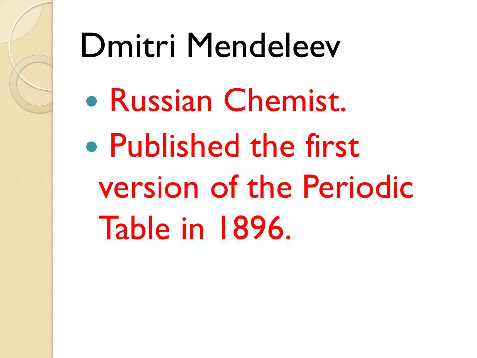 Dmitri Mendeleev Russian Chemist. Published the first version of the Periodic Table in 1896.