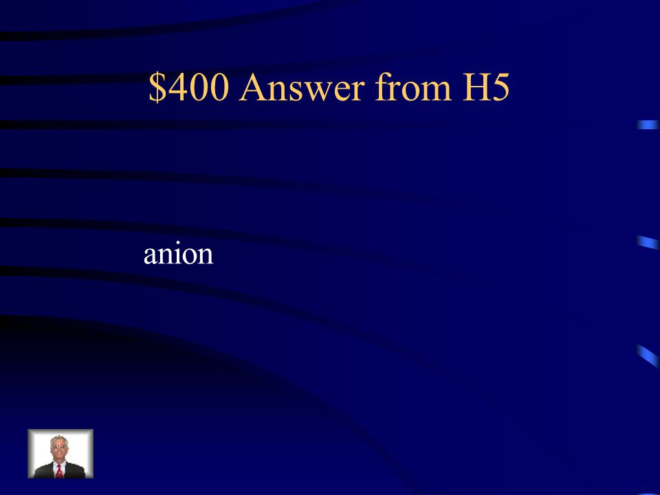 $400 Question from H5 This is the term for a negative ion.