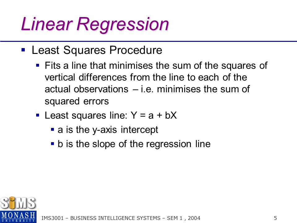 IMS3001 – BUSINESS INTELLIGENCE SYSTEMS – SEM 1, 2004 5 Linear Regression  Least Squares Procedure  Fits a line that minimises the sum of the squares of vertical differences from the line to each of the actual observations – i.e.