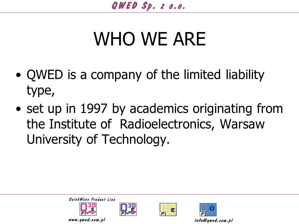 WHO WE ARE QWED is a company of the limited liability type, set up in 1997 by academics originating from the Institute of Radioelectronics, Warsaw University of Technology.