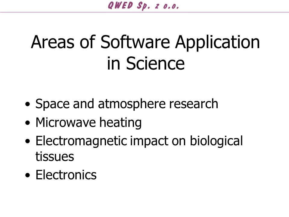 Areas of Software Application in Science Space and atmosphere research Microwave heating Electromagnetic impact on biological tissues Electronics