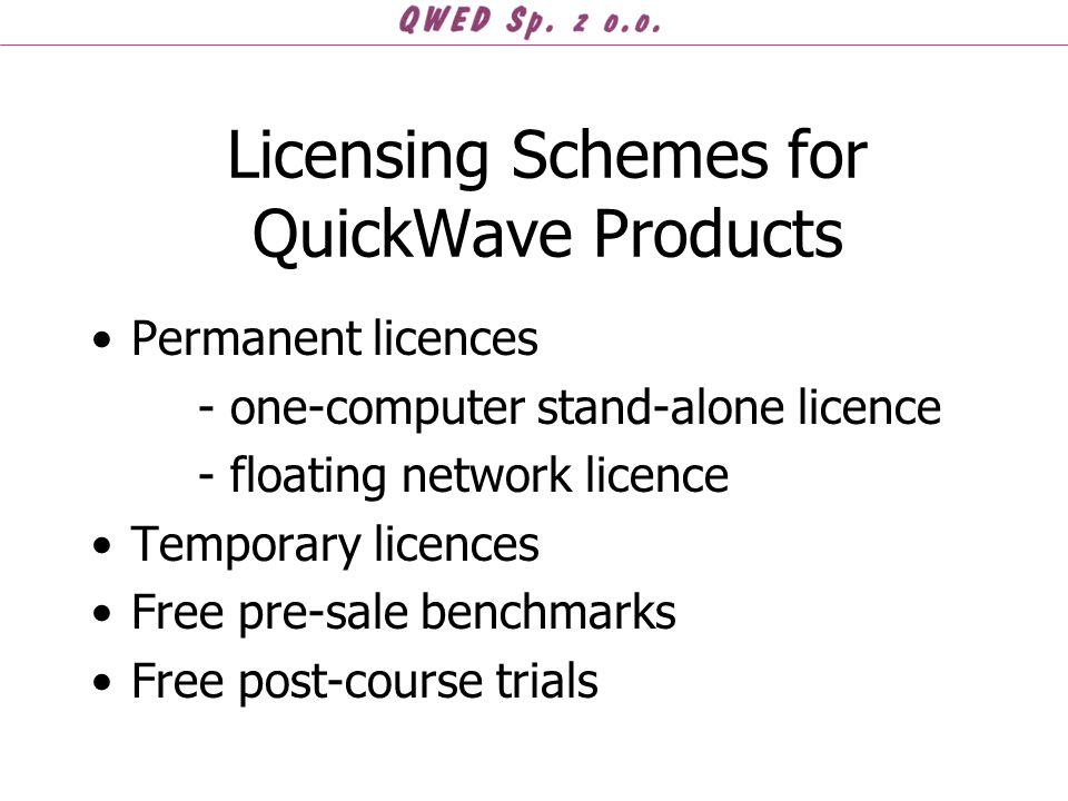 Licensing Schemes for QuickWave Products Permanent licences - one-computer stand-alone licence - floating network licence Temporary licences Free pre-sale benchmarks Free post-course trials
