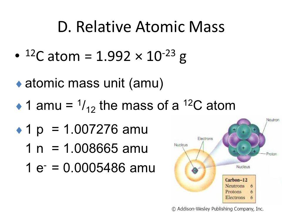 D. Relative Atomic Mass 12 C atom = 1.992 × 10 -23 g  1 p= 1.007276 amu 1 n = 1.008665 amu 1 e - = 0.0005486 amu © Addison-Wesley Publishing Company,