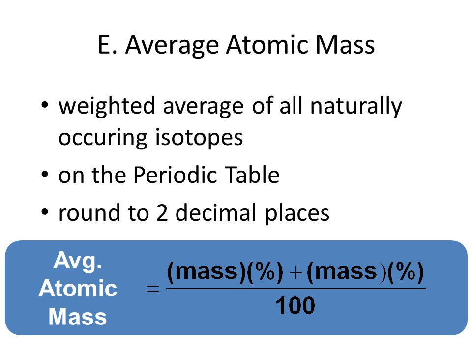E. Average Atomic Mass weighted average of all naturally occuring isotopes on the Periodic Table round to 2 decimal places Avg. Atomic Mass