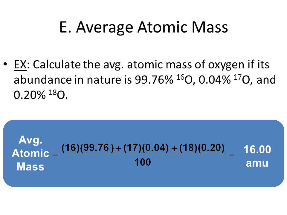Avg. Atomic Mass E. Average Atomic Mass EX: Calculate the avg. atomic mass of oxygen if its abundance in nature is 99.76% 16 O, 0.04% 17 O, and 0.20%