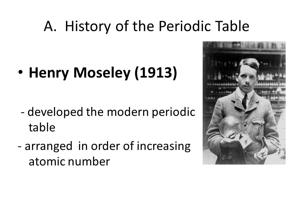 A. History of the Periodic Table Henry Moseley (1913) - developed the modern periodic table - arranged in order of increasing atomic number