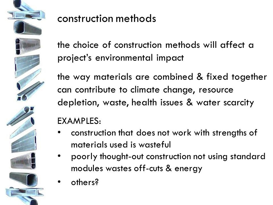 the choice of construction methods will affect a project's environmental impact the way materials are combined & fixed together can contribute to climate change, resource depletion, waste, health issues & water scarcity EXAMPLES: construction that does not work with strengths of materials used is wasteful poorly thought-out construction not using standard modules wastes off-cuts & energy others?