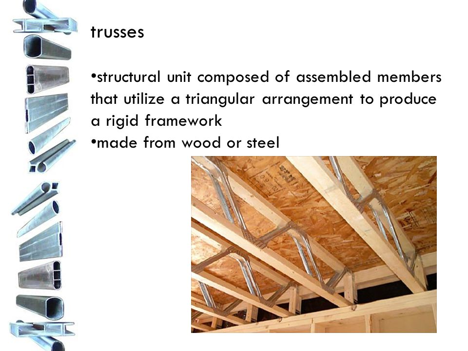 trusses structural unit composed of assembled members that utilize a triangular arrangement to produce a rigid framework made from wood or steel