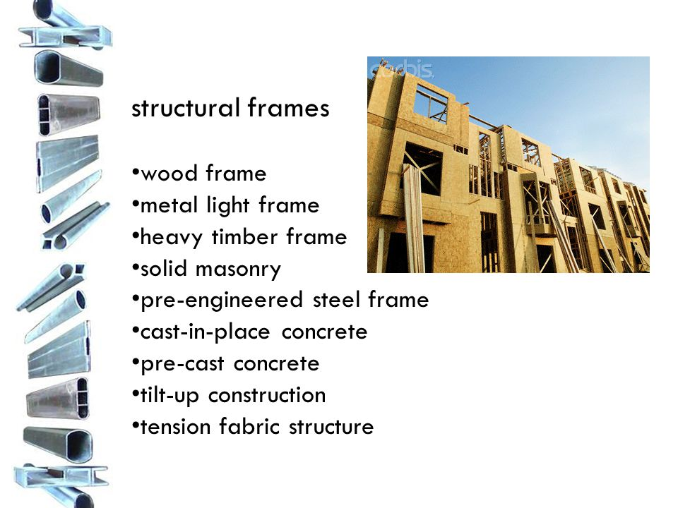 structural frames wood frame metal light frame heavy timber frame solid masonry pre-engineered steel frame cast-in-place concrete pre-cast concrete tilt-up construction tension fabric structure