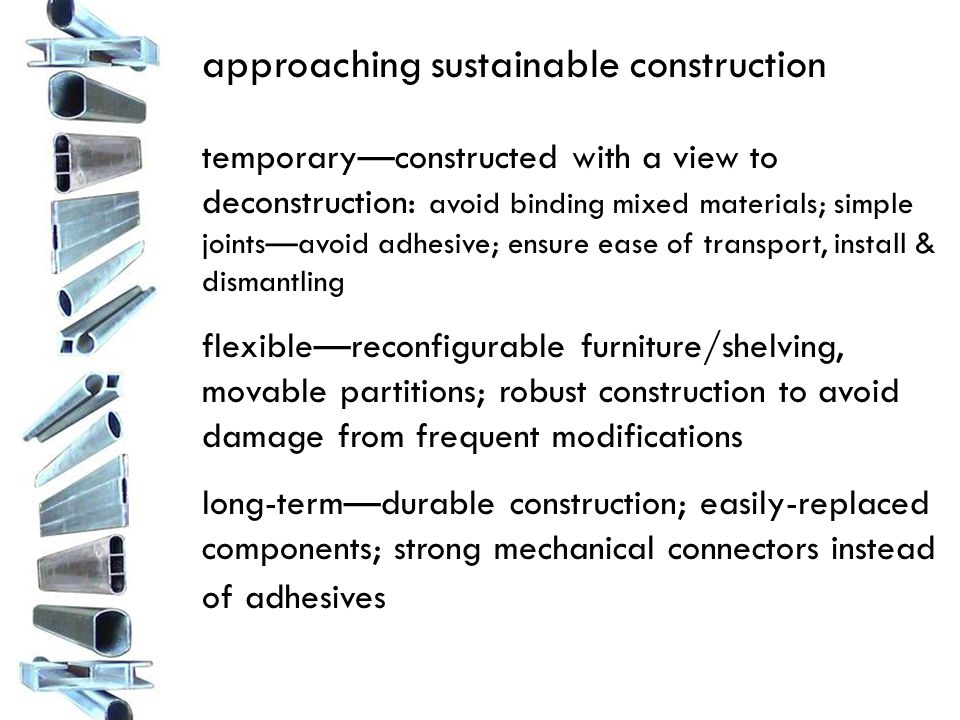 approaching sustainable construction temporary—constructed with a view to deconstruction: avoid binding mixed materials; simple joints—avoid adhesive; ensure ease of transport, install & dismantling flexible—reconfigurable furniture/shelving, movable partitions; robust construction to avoid damage from frequent modifications long-term—durable construction; easily-replaced components; strong mechanical connectors instead of adhesives