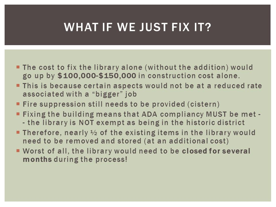  The cost to fix the library alone (without the addition) would go up by $100,000-$150,000 in construction cost alone.