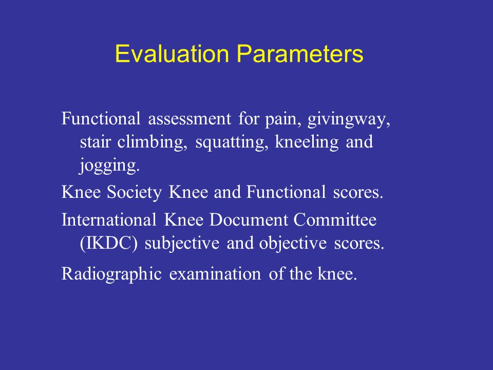 Evaluation Parameters Functional assessment for pain, givingway, stair climbing, squatting, kneeling and jogging. Knee Society Knee and Functional sco