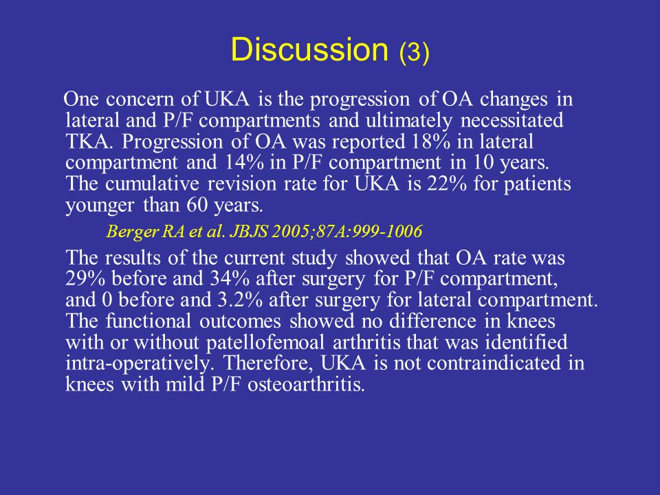 Discussion (3) One concern of UKA is the progression of OA changes in lateral and P/F compartments and ultimately necessitated TKA. Progression of OA