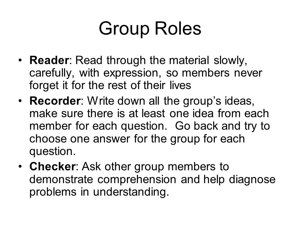 Group Roles Reader: Read through the material slowly, carefully, with expression, so members never forget it for the rest of their lives Recorder: Write down all the group's ideas, make sure there is at least one idea from each member for each question.