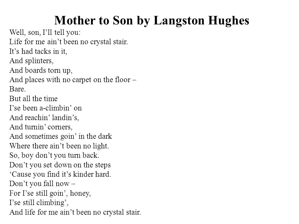 Mother to Son by Langston Hughes Well, son, I'll tell you: Life for me ain't been no crystal stair. It's had tacks in it, And splinters, And boards to
