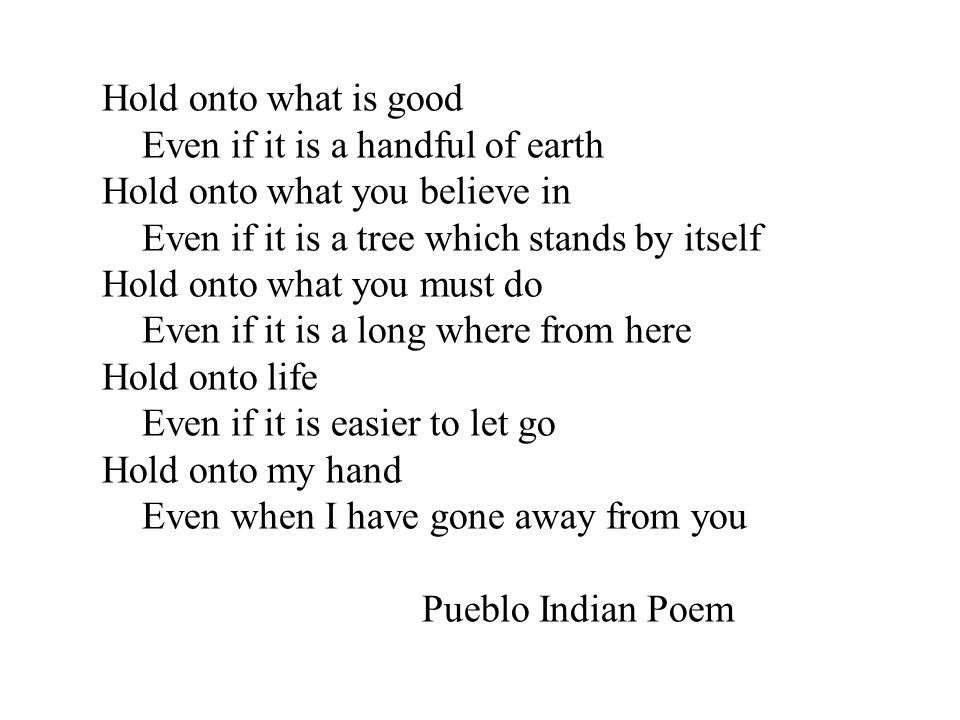 Hold onto what is good Even if it is a handful of earth Hold onto what you believe in Even if it is a tree which stands by itself Hold onto what you must do Even if it is a long where from here Hold onto life Even if it is easier to let go Hold onto my hand Even when I have gone away from you Pueblo Indian Poem