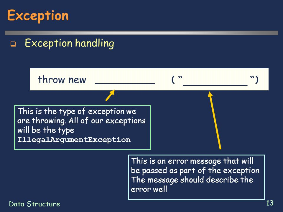 "Data Structure 13 Exception  Exception handling throw new ( "" "") This is the type of exception we are throwing. All of our exceptions will be the typ"