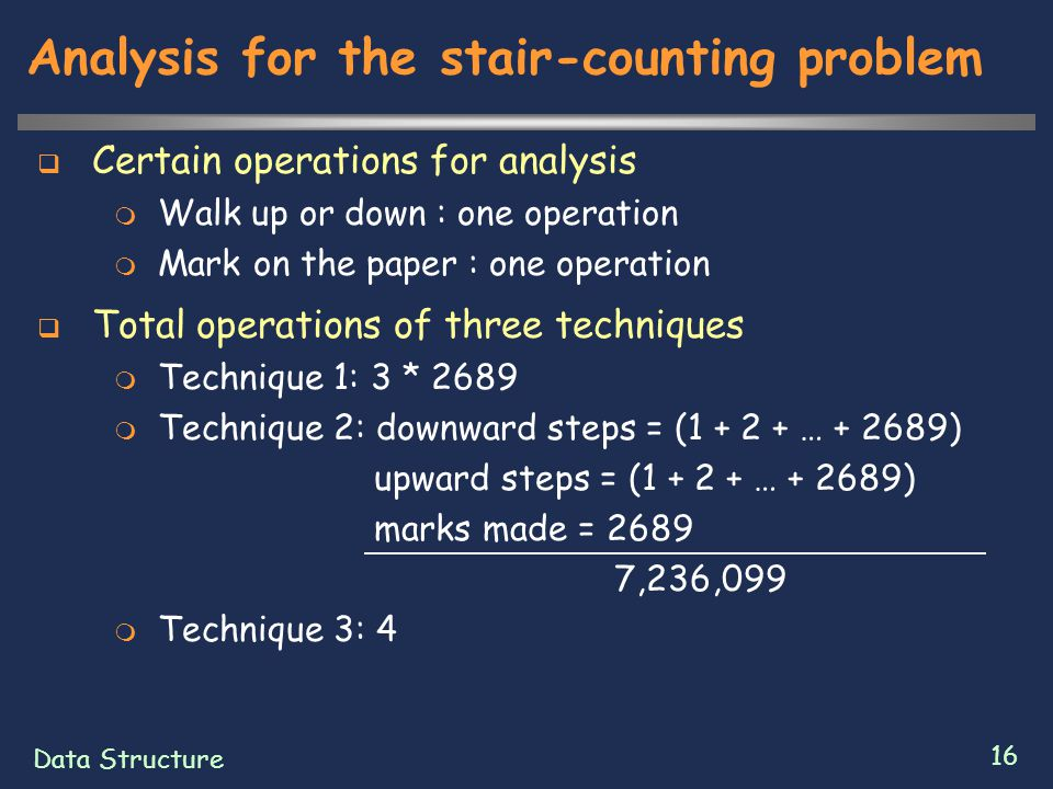 Data Structure 16 Analysis for the stair-counting problem  Certain operations for analysis  Walk up or down : one operation  Mark on the paper : on