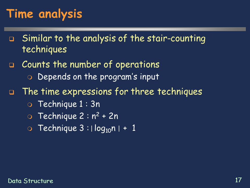 Data Structure 17 Time analysis  Similar to the analysis of the stair-counting techniques  Counts the number of operations  Depends on the program's input  The time expressions for three techniques  Technique 1 : 3n  Technique 2 : n 2 + 2n  Technique 3 : log 10 n + 1