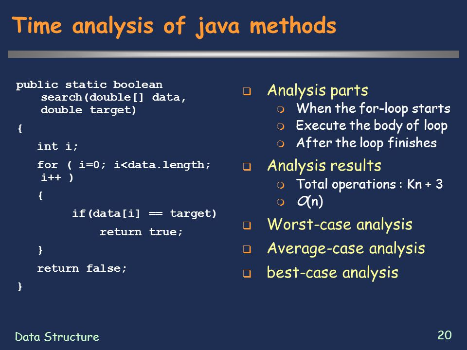 Data Structure 20 Time analysis of java methods public static boolean search(double[] data, double target) { int i; for ( i=0; i<data.length; i++ ) { if(data[i] == target) return true; } return false; }  Analysis parts  When the for-loop starts  Execute the body of loop  After the loop finishes  Analysis results  Total operations : Kn + 3  O(n)  Worst-case analysis  Average-case analysis  best-case analysis