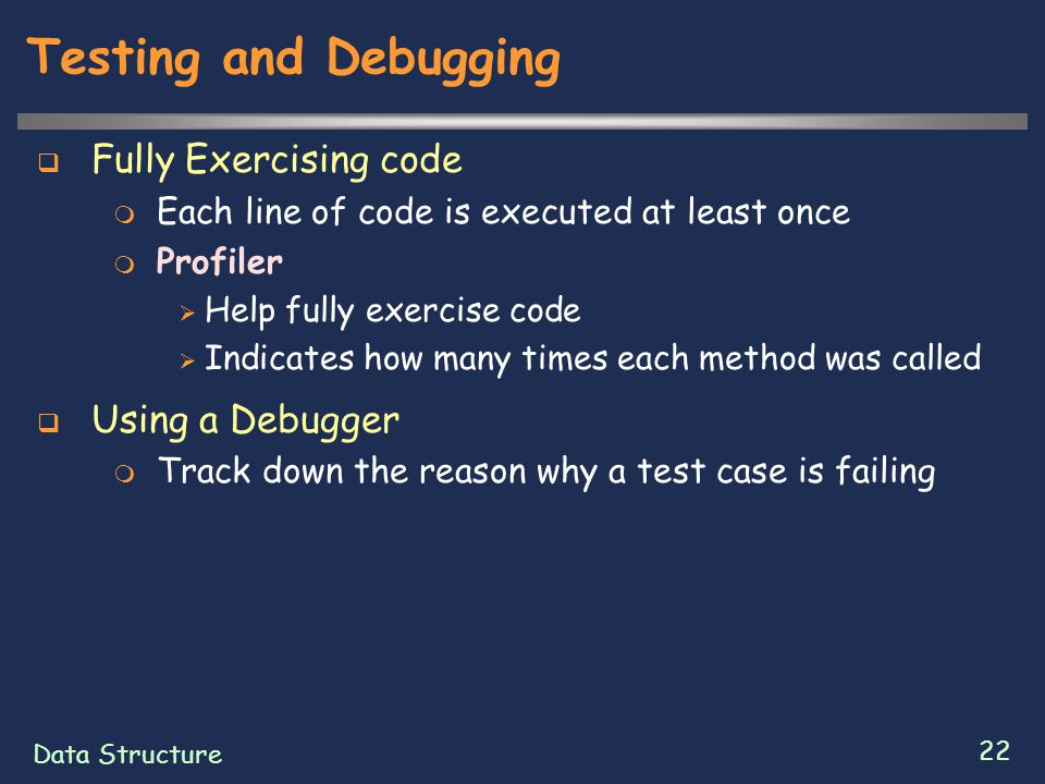 Data Structure 22 Testing and Debugging  Fully Exercising code  Each line of code is executed at least once  Profiler  Help fully exercise code 