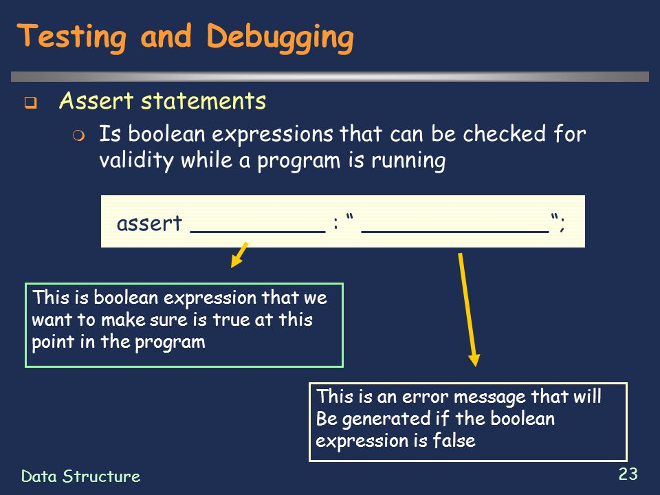 Data Structure 23 Testing and Debugging  Assert statements  Is boolean expressions that can be checked for validity while a program is running assert : ; This is boolean expression that we want to make sure is true at this point in the program This is an error message that will Be generated if the boolean expression is false
