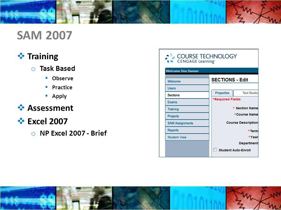 SAM 2007  Training o Task Based  Observe  Practice  Apply  Assessment  Excel 2007 o NP Excel 2007 - Brief